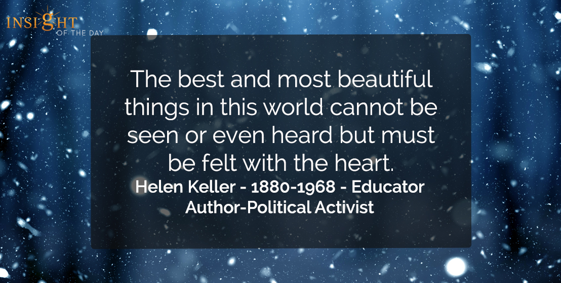 motivational quote: The best and most beautiful things in this world cannot be seen or even heard, but must be felt with the heart.</p><p>Helen Keller - 1880-1968 - Educator-Author-Political Activist