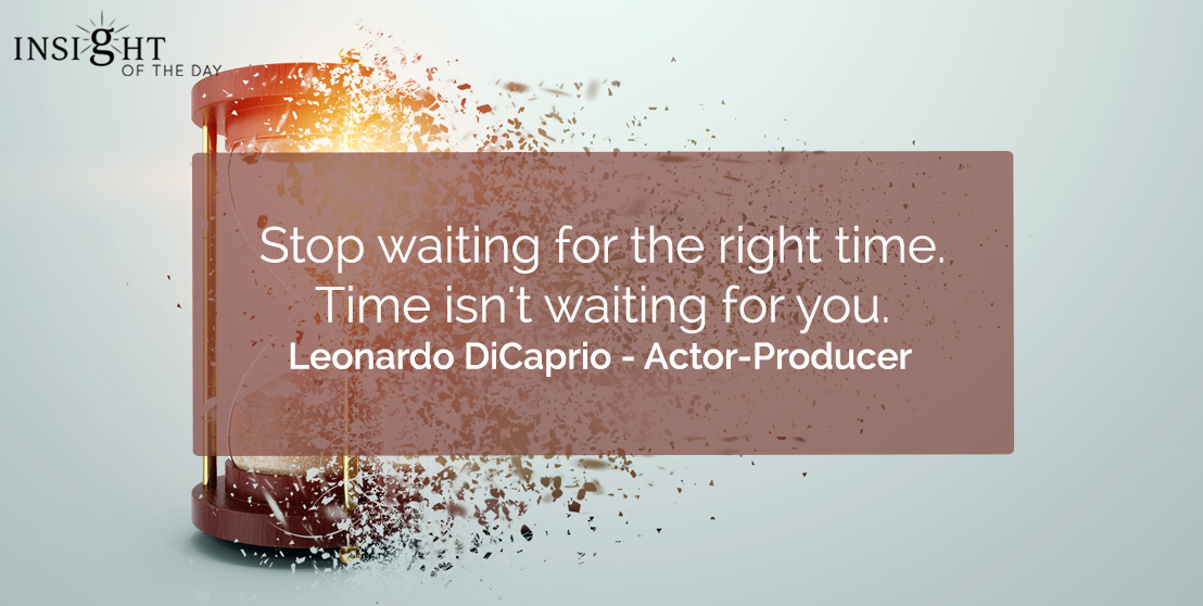 motivational quote: Stop waiting for the right time. Time isn't waiting for you.    Leonardo DiCaprio - Actor-Producer