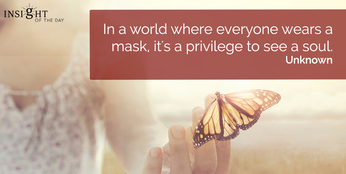 motivational quote: In a world where everyone wears a mask, it's a privilege to see a soul.    Unknown
