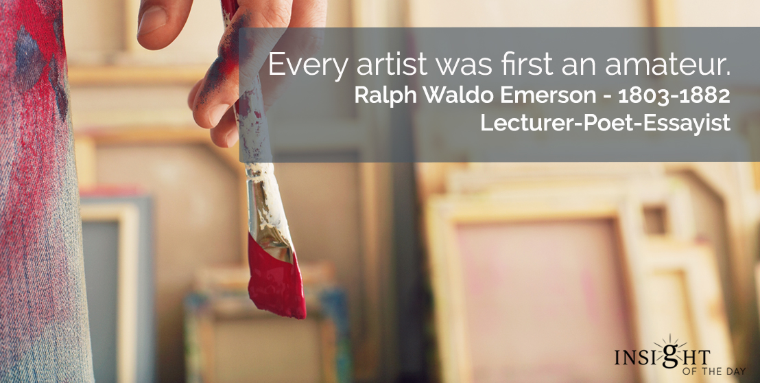 motivational quote: Every artist was first an amateur.</p><p>Ralph Waldo Emerson - 1803-1882 - Lecturer-Poet-Essayist