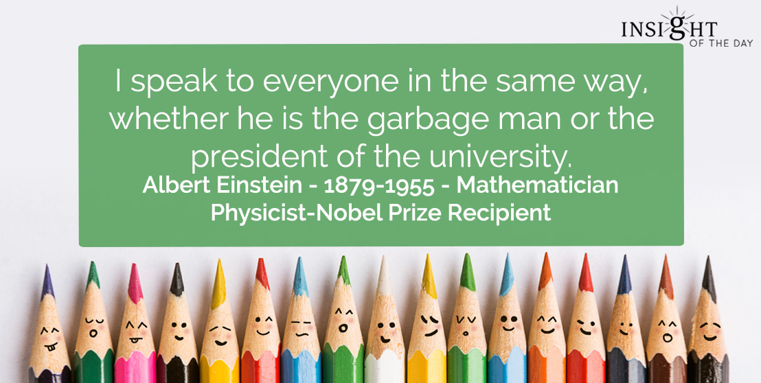 motivational quote: I speak to everyone in the same way, whether he is the garbage man or the president of the university.</p><p>Albert Einstein - 1879-1955 - Mathematician-Physicist-Nobel Prize Recipient