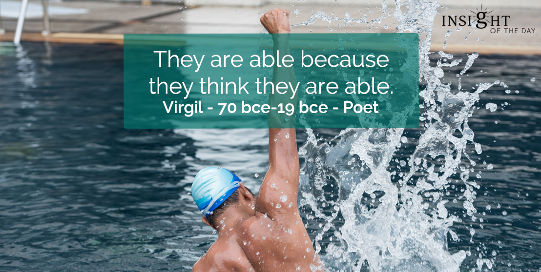 motivational quote: They are able because they think they are able.  Virgil - 70 bce-19 bce - Poet