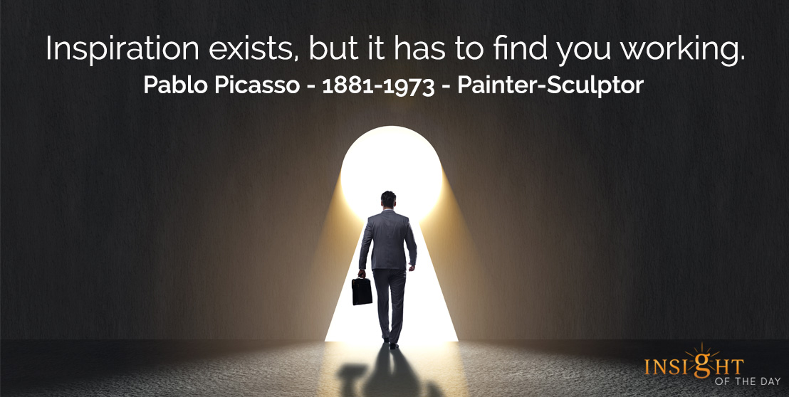 motivational quote: Inspiration exists, but it has to find you working.  Pablo Picasso - 1881-1973 - Painter-Sculptor