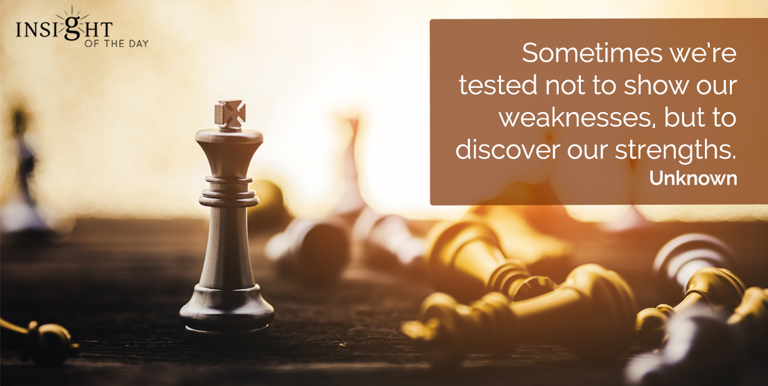 motivational quote: Sometimes we're tested not to show our weaknesses, but to discover our strengths.    Unknown