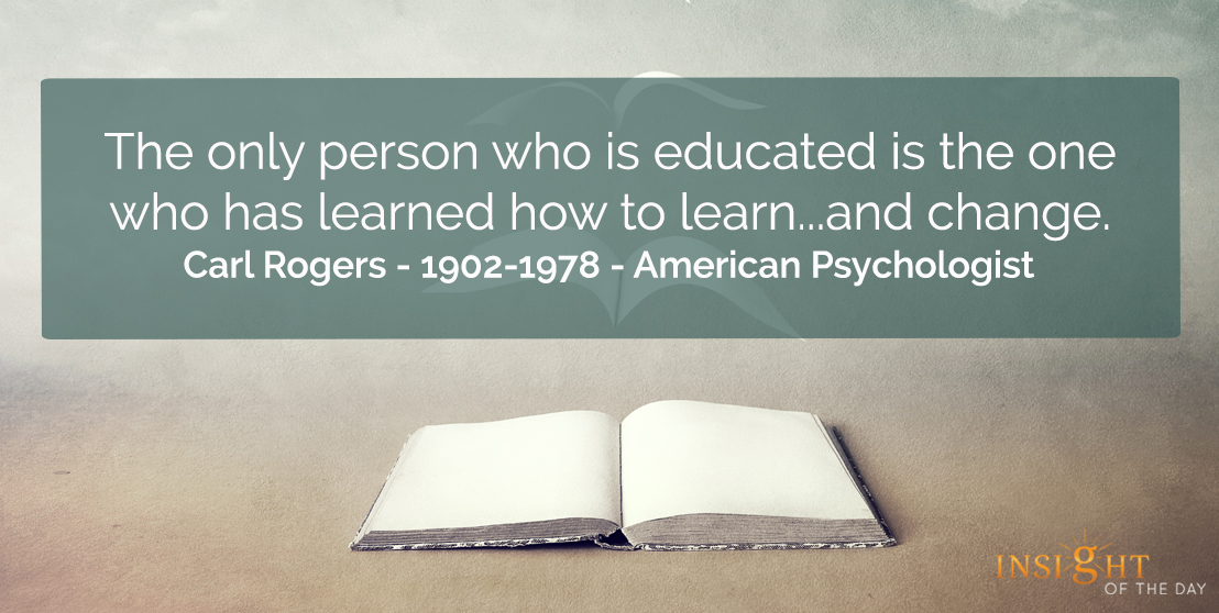 motivational quote: The only person who is educated is the one who has learned how to learn....and change.<br></p><p>Carl Rogers - 1902-1978 - American Psychologist