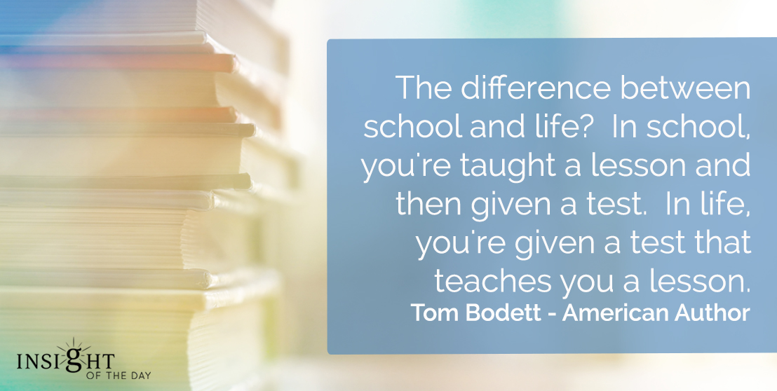 motivational quote: The difference between school and life?  In school, you're taught a lesson and then given a test.  In life, you're given a test that teaches you a lesson.    Tom Bodett - American Author