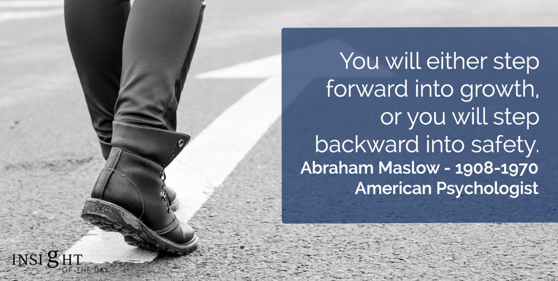 motivational quote: You will either step forward into growth, or you will step backward into safety.</p><p>Abraham Maslow - 1908-1970 - American Psychologist
