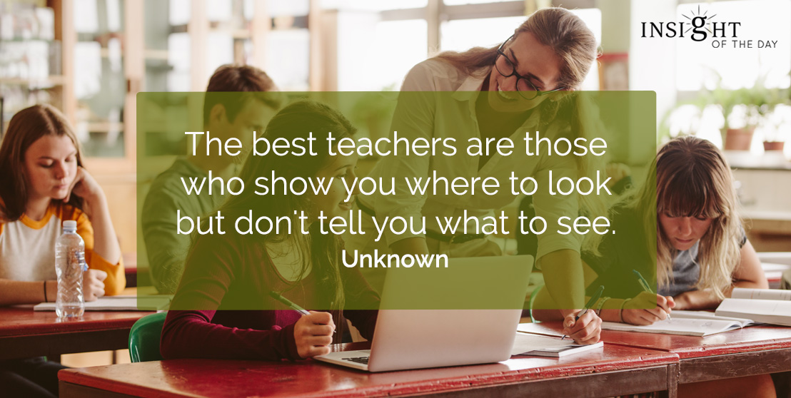 motivational quote: The best teachers are those who show you where to look but don't tell you what to see.    Unknown