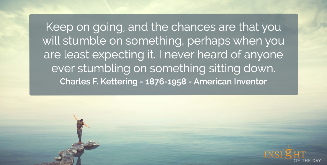 motivational quote: Keep on going, and the chances are that you will stumble on something, perhaps when you are least expecting it. I never heard of anyone ever stumbling on something sitting down.</p><p>Charles F. Kettering - 1876-1958 - American Inventor