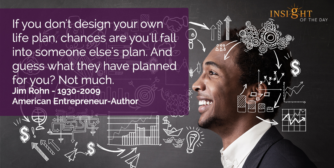 motivational quote: If you don't design your own life plan, chances are you'll fall into someone else's plan. And guess what they have planned for you? Not much.    Jim Rohn - 1930-2009 - American Entrepreneur-Author