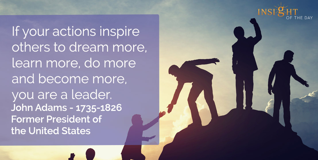 motivational quote: If your actions inspire others to dream more, learn more, do more and become more, you are a leader.</p><p>John Adams - 1735-1826 - Former President of the United States