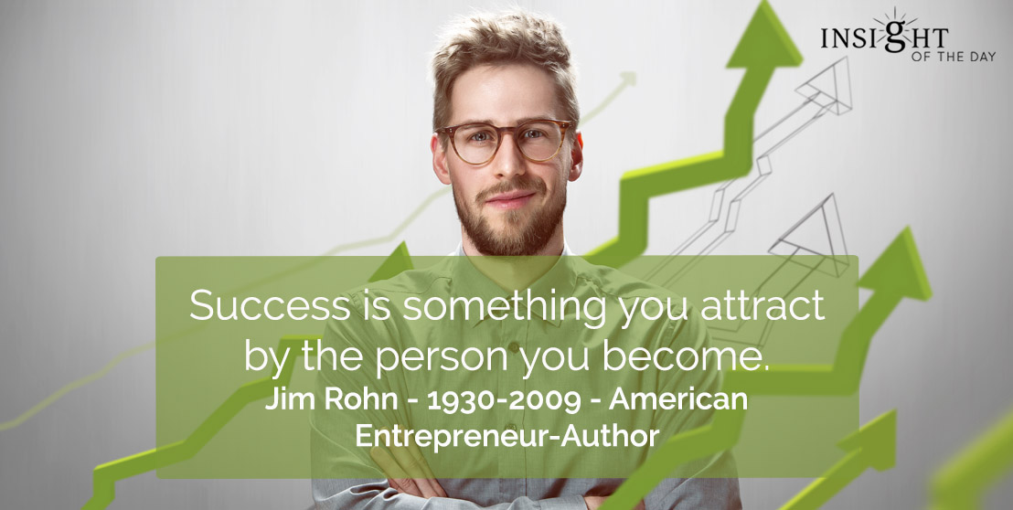 motivational quote: Success is something you attract by the person you become.    Jim Rohn - 1930-2009 - American Entrepreneur-Author