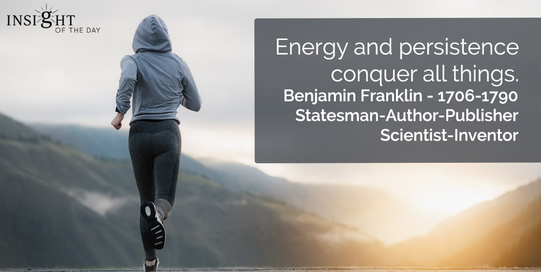 motivational quote: Energy and persistence conquer all things.    Benjamin Franklin - 1706-1790 - Statesman-Author-Publisher-Scientist-Inventor