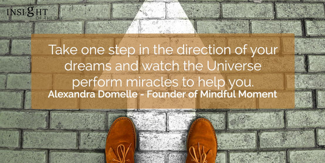 motivational quote: Take one step in the direction of your dreams and watch the Universe perform miracles to help you.</p><p>Alexandra Domelle - Founder of Mindful Moment