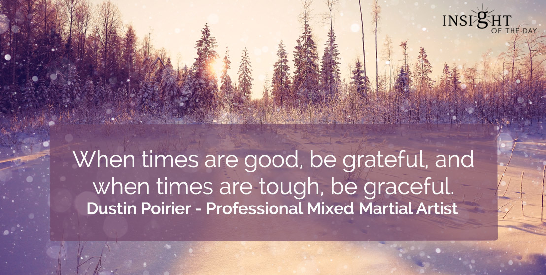 motivational quote: When times are good, be grateful, and when times are tough, be graceful.</p><p>Dustin Poirier - Professional Mixed Martial Artist