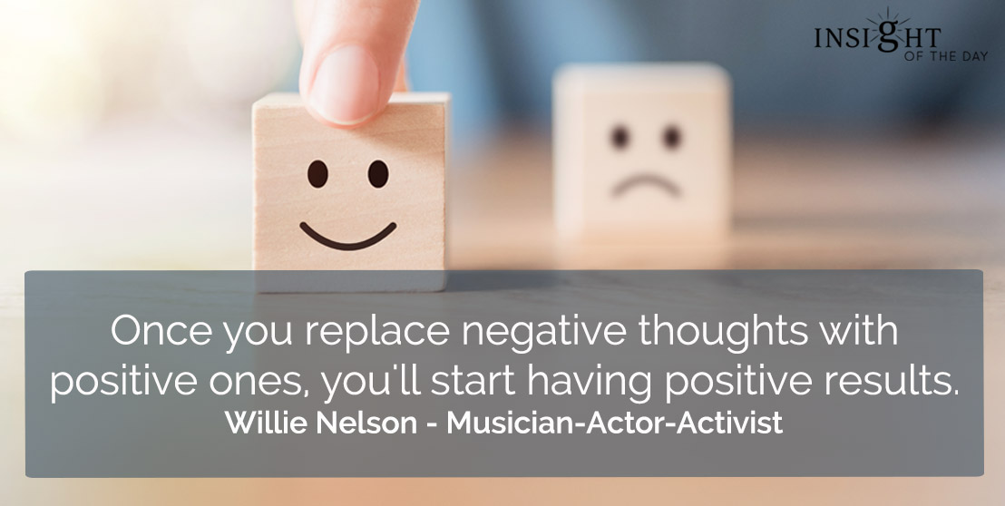 motivational quote: Once you replace negative thoughts with positive ones, you'll start having positive results.</p><p>Willie Nelson - Musician-Actor-Activist