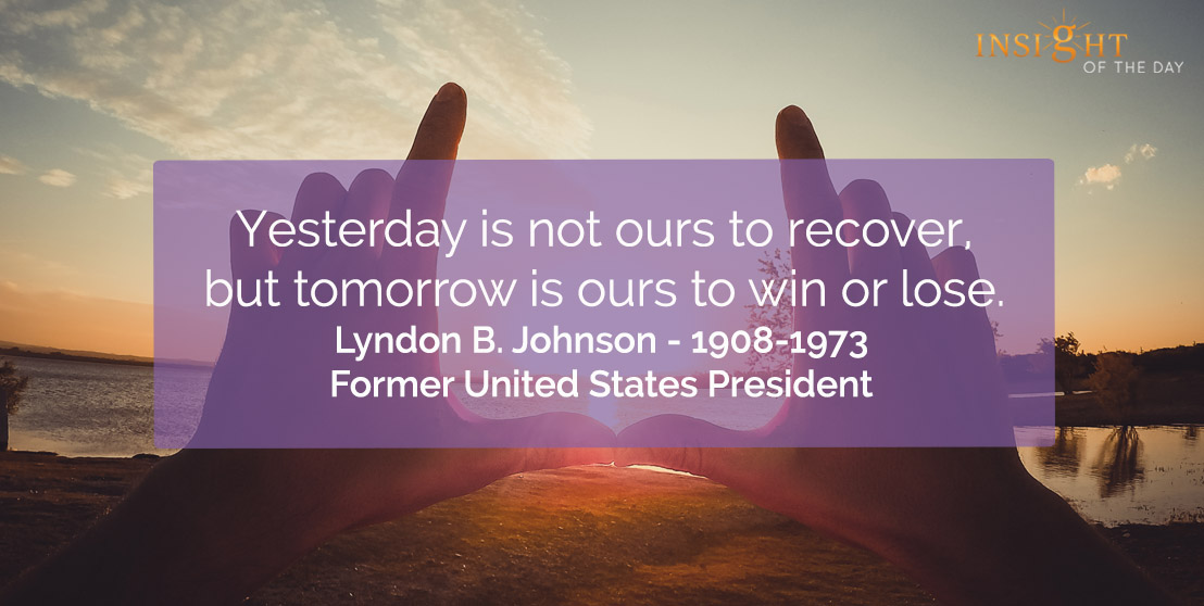 motivational quote: Yesterday is not ours to recover, but tomorrow is ours to win or lose.</p><p>Lyndon B. Johnson - 1908-1973 - Former United States President