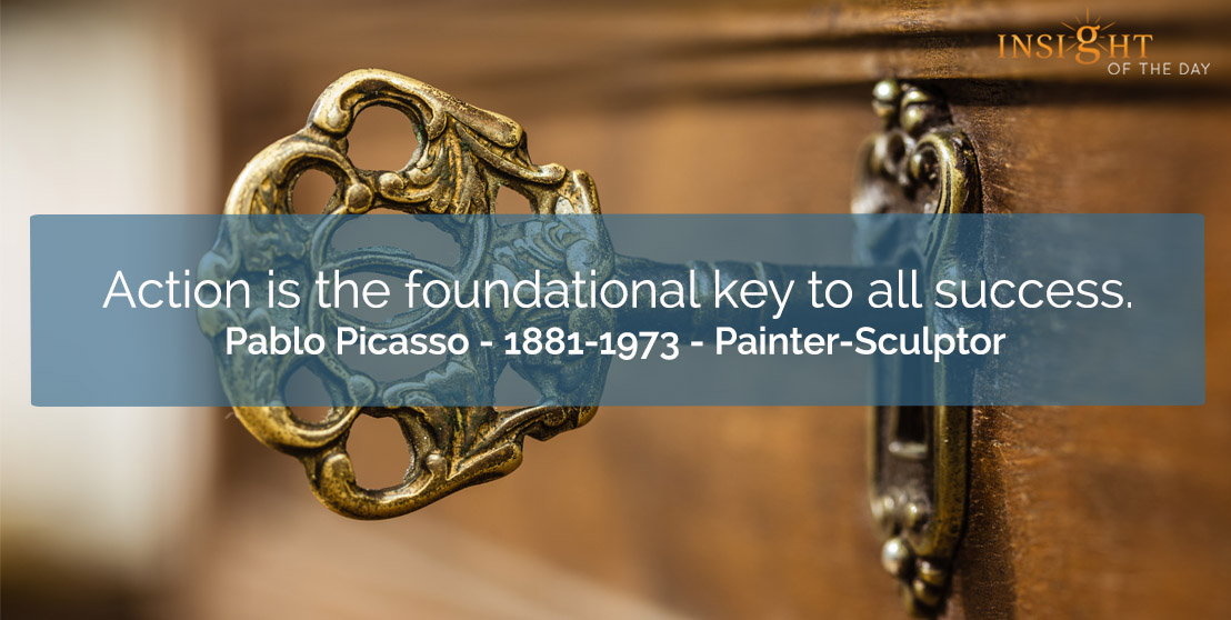 motivational quote: Action is the foundational key to all success. </p><p>Pablo Picasso - 1881-1973 - Painter-Sculptor