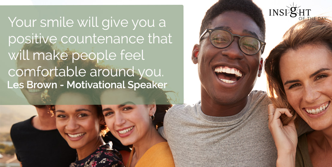 motivational quote: Your smile will give you a positive countenance that will make people feel comfortable around you.</p><p>Les Brown - Motivational Speaker