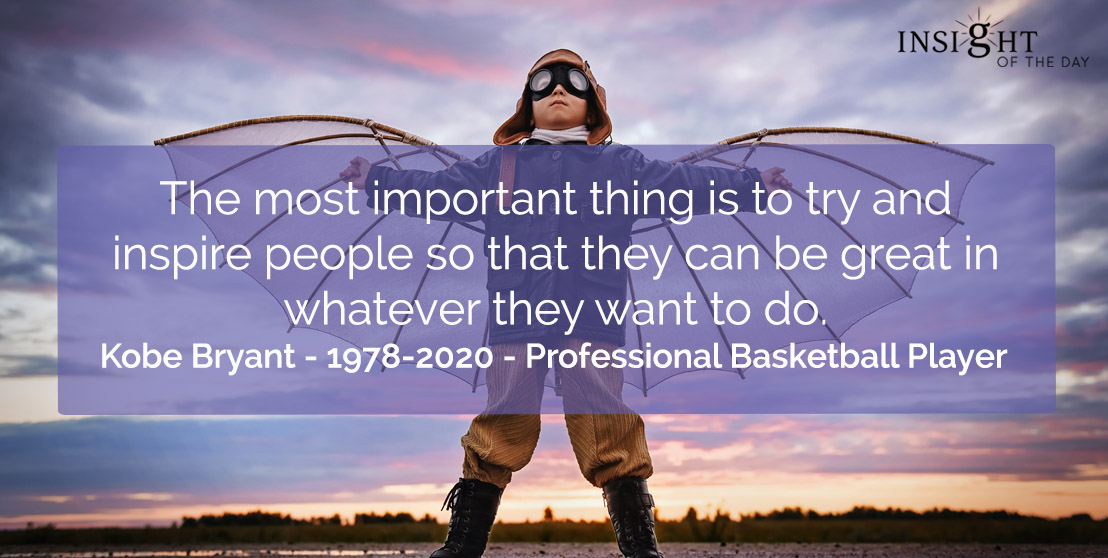 motivational quote: The most important thing is to try and inspire people so that they can be great in whatever they want to do.</p><p>Kobe Bryant - 1978-2020 - Professional Basketball Player