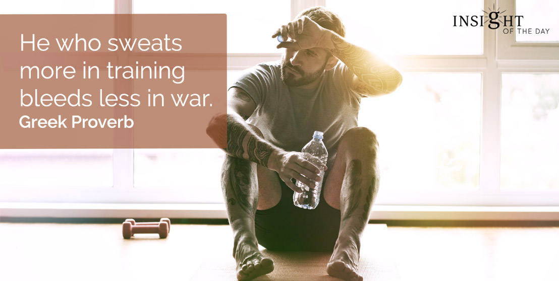 motivational quote: He who sweats more in training bleeds less in war.  Greek Proverb