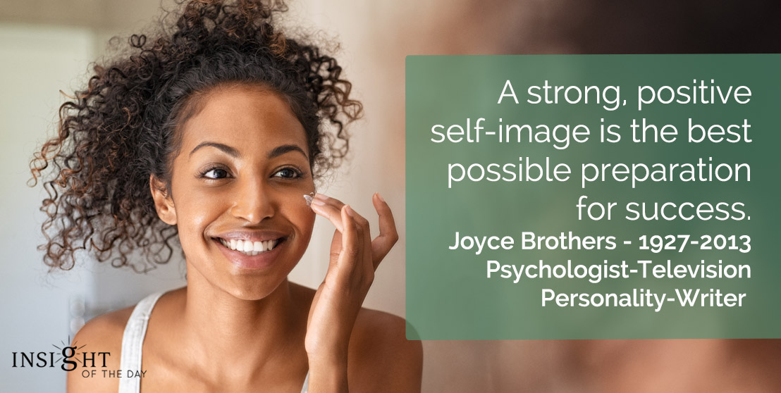 motivational quote: A strong, positive self-image is the best possible preparation for success.</p><p>Joyce Brothers - 1927-2013 - Psychologist-Television Personality-Writer
