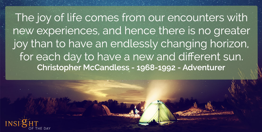 motivational quote: The joy of life comes from our encounters with new experiences, and hence there is no greater joy than to have an endlessly changing horizon, for each day to have a new and different sun.    Christopher McCandless - 1968-1992 - Adventurer