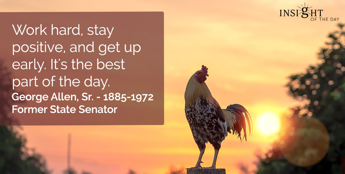 motivational quote: Work hard, stay positive, and get up early. It's the best part of the day.  George Allen, Sr. - 1885-1972 - Former State Senator