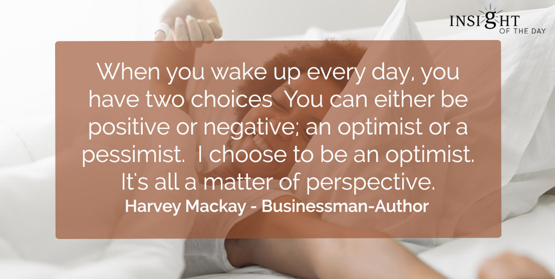 motivational quote: When you wake up every day, you have two choices  You can either be positive or negative; an optimist or a pessimist.  I choose to be an optimist. It's all a matter of perspective.    Harvey Mackay - Businessman-Author