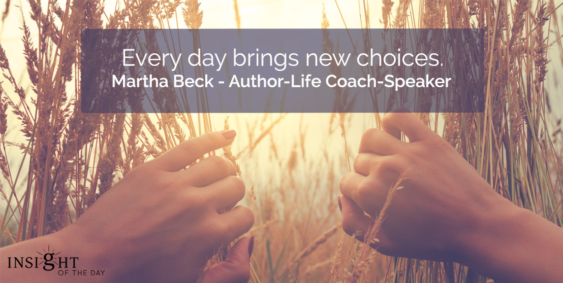 motivational quote: Every day brings new choices,    Martha Beck - Author-Life Coach-Speaker