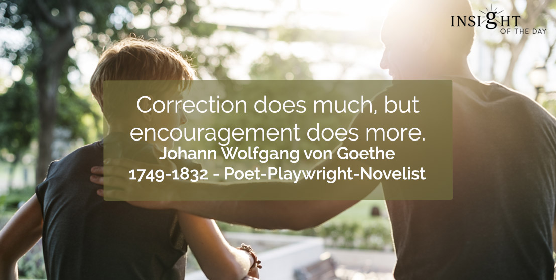 motivational quote: Correction does much, but encouragement does more.</p><p>Johann Wolfgang von Goethe - 1749-1832 - Poet-Playwright-Novelist
