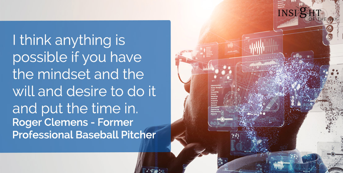 motivational quote: I think anything is possible if you have the mindset and the will and desire to do it and put the time in.</p><p>Roger Clemens - Former Professional Baseball Pitcher