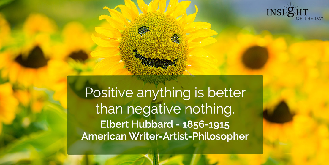 motivational quote: Positive anything is better than negative nothing.    Elbert Hubbard - 1856-1915 - American Writer-Artist-Philosopher