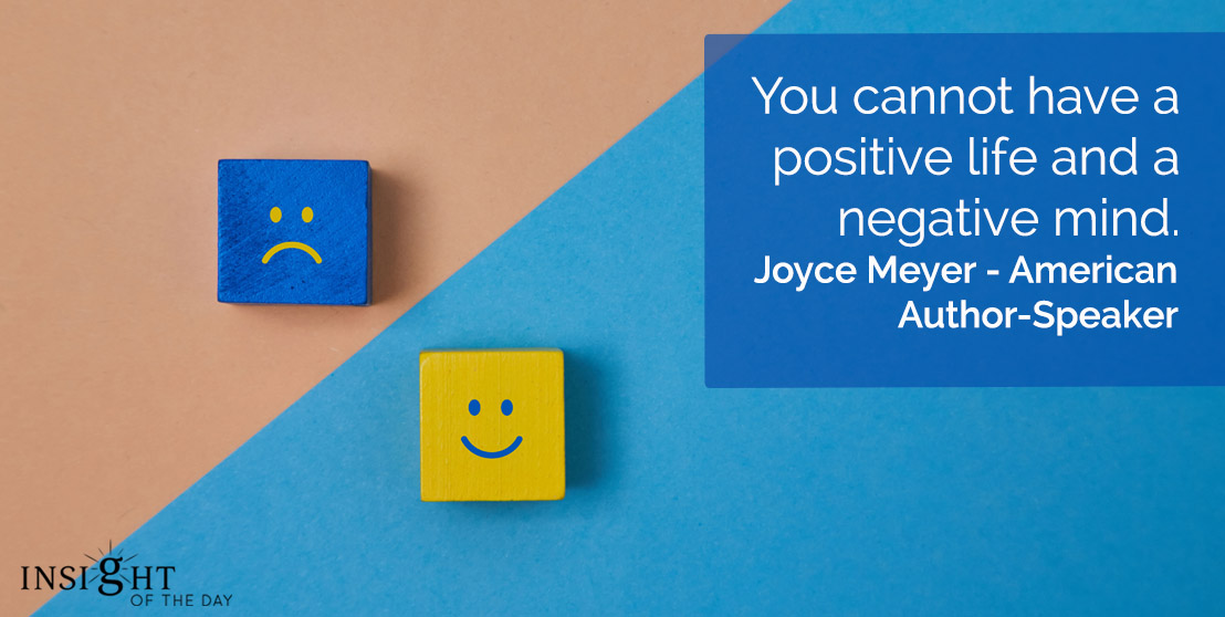 motivational quote: You cannot have a positive life and a negative mind.    Joyce Meyer - American Author-Speaker