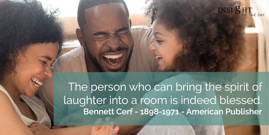 motivational quote: The person who can bring the spirit of laughter into a room is indeed blessed.</p><p>Bennett Cerf - 1898-1971 - American Publisher