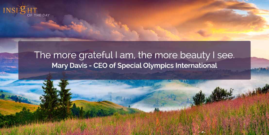 motivational quote: The more grateful I am, the more beauty I see.    Mary Davis - CEO of Special Olympics International