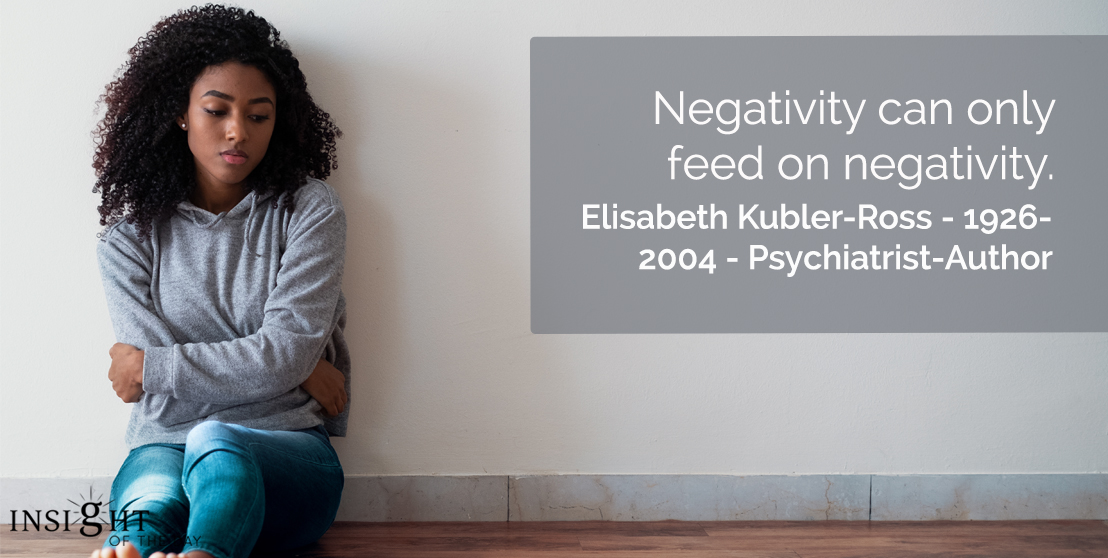 motivational quote: Negativity can only feed on negativity.</p><p>Elisabeth Kubler-Ross - 1926-2004 - Psychiatrist-Author