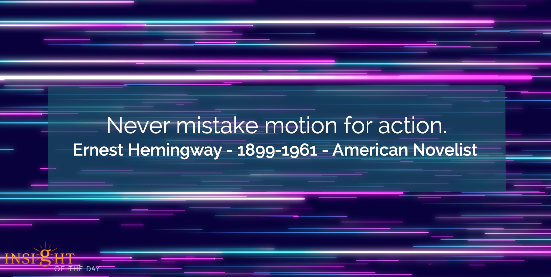 motivational quote: Never mistake motion for action.    Ernest Hemingway - 1899-1961 - American Novelist