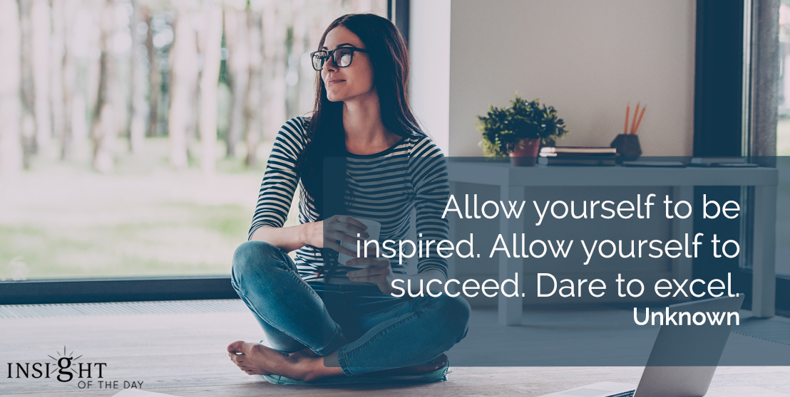 motivational quote: Allow yourself to be inspired.  Allow yourself to succeed. Dare to excel.    Unknown