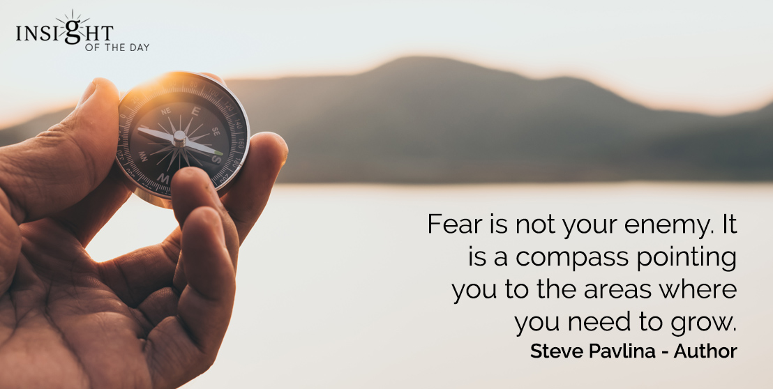 motivational quote: Fear is not your enemy.  It is a compass pointing you to the areas where you need to grow.    Steve Pavlina - Author