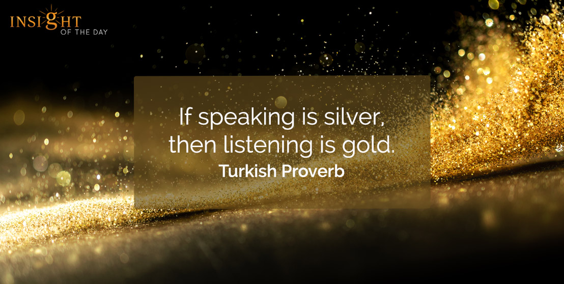 motivational quote: If speaking is silver, then listening is gold.    Turkish Proverb
