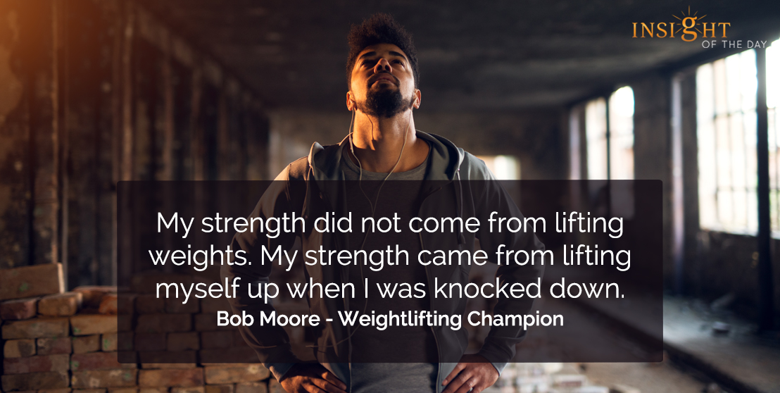 motivational quote: My strength did not come from lifting weights. My strength came from lifting myself up when I was knocked down.</p><p>Bob Moore - Weightlifting Champion