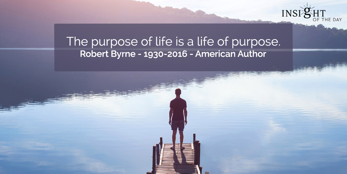 motivational quote: The purpose of life is a life of purpose.    Robert Byrne - 1930-2016 - American Author