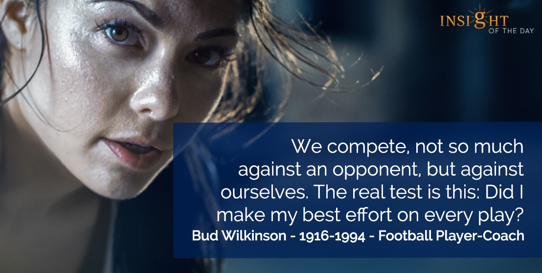 motivational quote: We compete, not so much against an opponent, but against ourselves. The real test is this: Did I make my best effort on every play?     Bud Wilkinson - 1916-1994 - Football Player-Coach