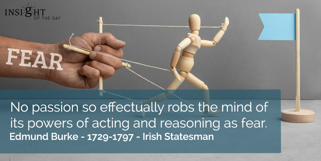 motivational quote: No passion so effectually robs the mind of its powers of acting and reasoning as fear. </p><p>Edmund Burke - 1729-1797 - Irish Statesman