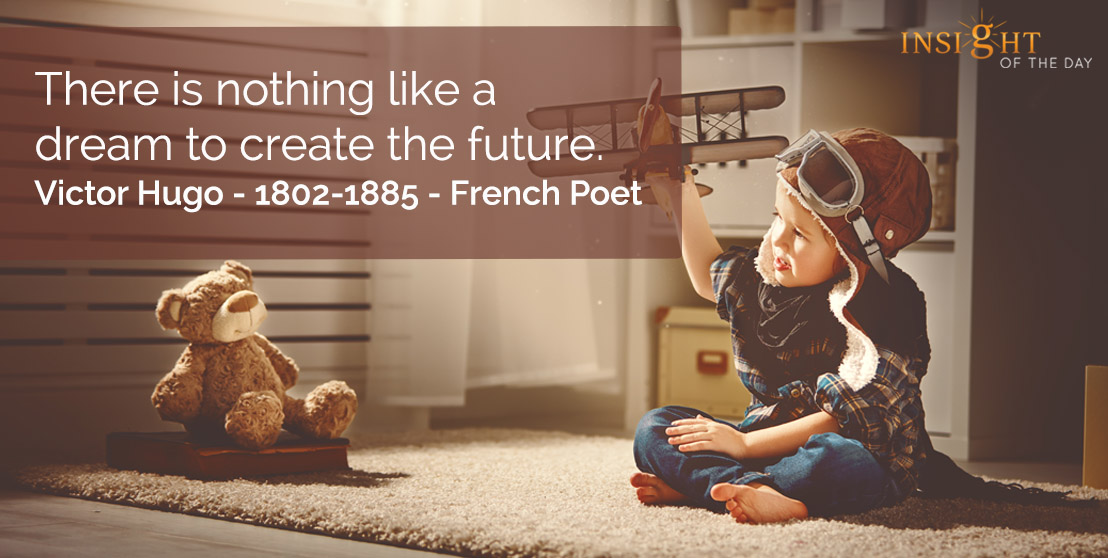 motivational quote: There is nothing like a dream to create the future.    Victor Hugo - 1802-1885 - French Poet
