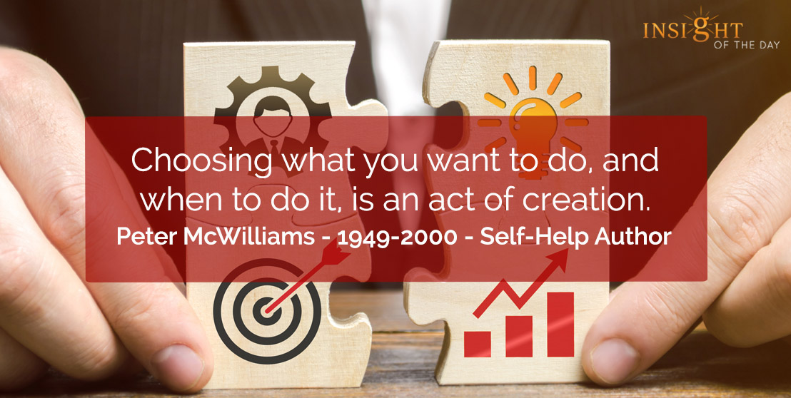 motivational quote: Choosing what you want to do, and when to do it, is an act of creation.  Peter McWilliams - 1949-2000 - Self-Help Author