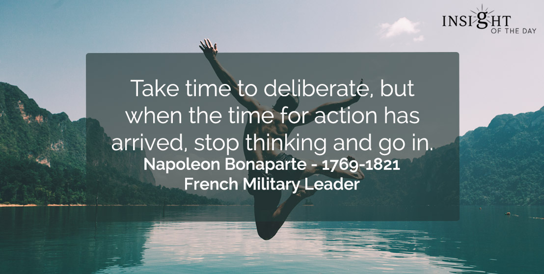 motivational quote: Take time to deliberate, but when the time for action has arrived, stop thinking and go in. </p><p>Napoleon Bonaparte - 1769-1821 - French Military Leader