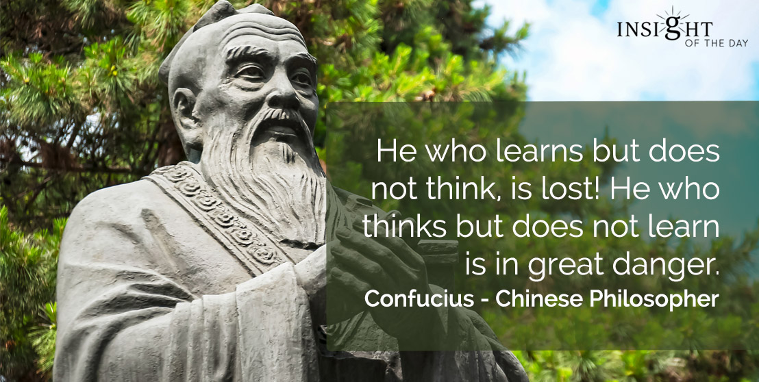 motivational quote: He who learns but does not think, is lost! He who thinks but does not learn is in great danger. </p><p>Confucius - Chinese Philosopher