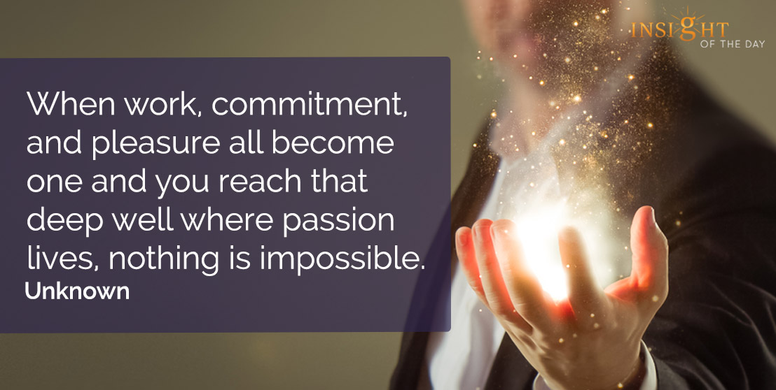 motivational quote: When work, commitment, and pleasure all become one and you reach that deep well where passion lives, nothing is impossible.  Unknown